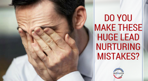 Do You Make These Huge Lead Nurturing Mistakes?