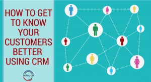 How to Get to Know Your Customers Better Using CRM