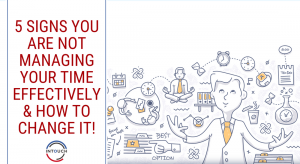 5 Signs You Are Not Managing Your Time Effectively & How to Change It!